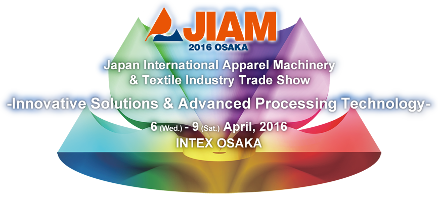 JIAM 2016 OSAKA Japan International Apparel Machinery & Textile Industry Trade Show Innovative Solutions & Advanced Processing Technology 6 (Wed.) - 9 (Sat.) April 2016 INTEX OSAKA